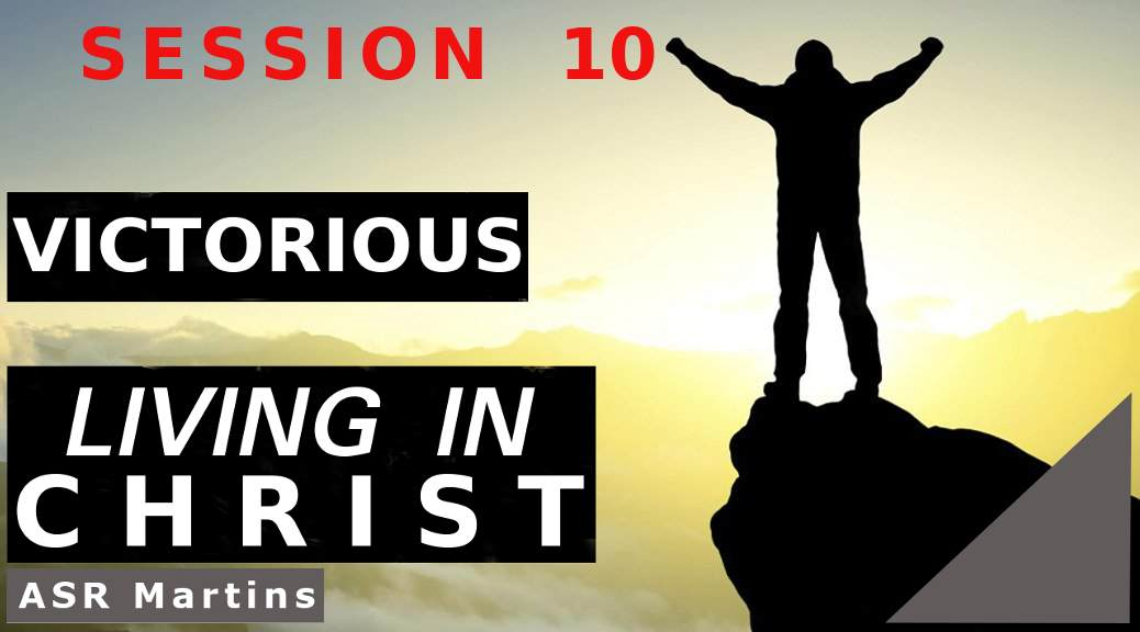 Audio and written versions of the ASR Martins How To Live Victoriously and Successfully in Christ Course Session 10