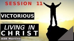 Audio and written versions of the ASR Martins How To Live Victoriously and Successfully in Christ Course Session 11